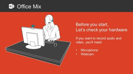 Before you start, Let's check your hardware If you want to record audio and video, you'll need: Microphone Webcam Office Mix.