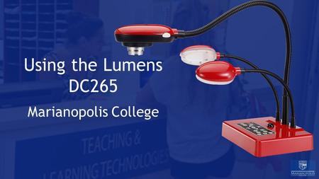Using the Lumens DC265 Marianopolis College. Agenda 1.Overview 2.The Connections 3.Setup 4.Recording a Video 5.Troubleshooting ITS - Teaching and Learning.