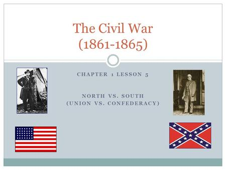 Chapter 1 Lesson 5 North vs. South (Union vs. confederacy)
