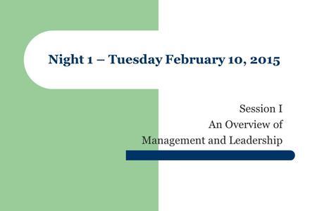 Night 1 – Tuesday February 10, 2015 Session I An Overview of Management and Leadership.
