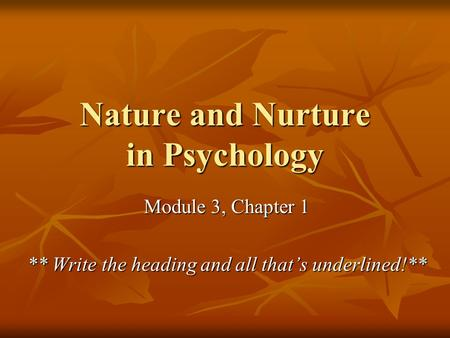 Nature and Nurture in Psychology Module 3, Chapter 1 ** Write the heading and all that's underlined!**