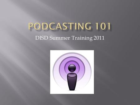 DISD Summer Training 2011.  Learn how to access podcasts from iTunes U.  Subscribe to a podcast in iTunes.  Learn how to record audio, video, and screen.