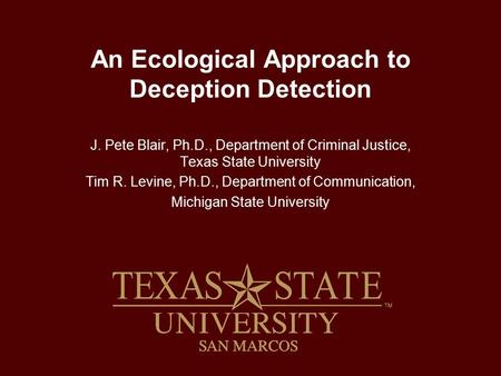 An Ecological Approach to Deception Detection J. Pete Blair, Ph.D., Department of Criminal Justice, Texas State University Tim R. Levine, Ph.D., Department.