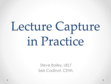 Lecture Capture in Practice Steve Bailey, UELT Seb Cadinot, CEWL.