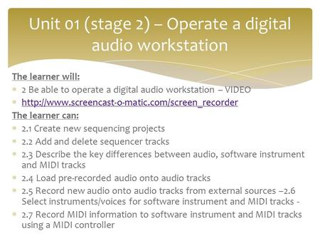 The learner will:  2 Be able to operate a digital audio workstation – VIDEO 
