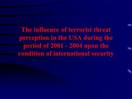 The influence of terrorist threat perception in the USA during the period of 2001 - 2004 upon the condition of international security.