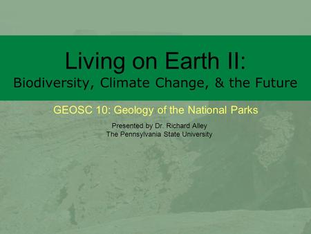 GEOSC 10: Geology of the National Parks Living on Earth II: Biodiversity, Climate Change, & the Future Presented by Dr. Richard Alley The Pennsylvania.