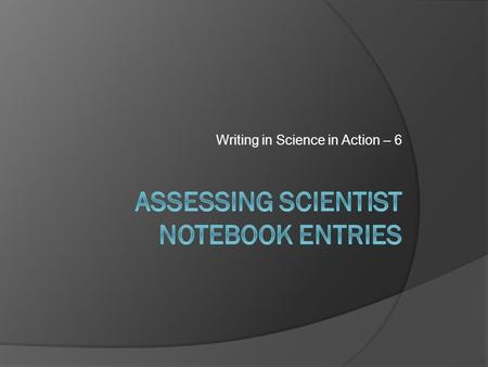 Writing in Science in Action – 6. Learning Objectives 1. Understand strategies for conferring with students and critiquing scientist notebook entries.