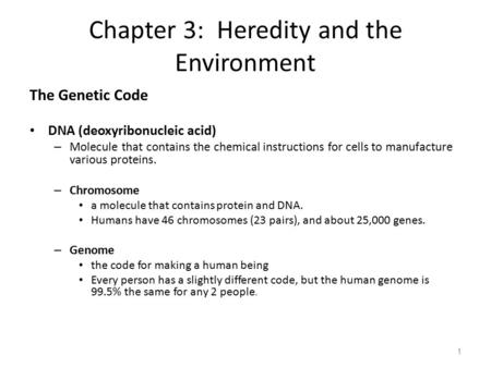 Chapter 3: Heredity and the Environment The Genetic Code DNA (deoxyribonucleic acid) – Molecule that contains the chemical instructions for cells to manufacture.
