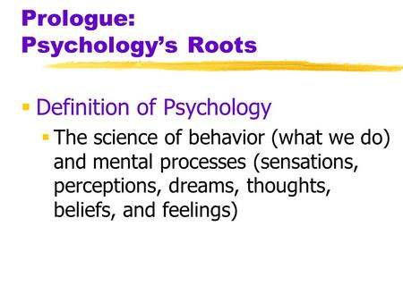 Prologue: Psychology's Roots  Definition of Psychology  The science of behavior (what we do) and mental processes (sensations, perceptions, dreams, thoughts,