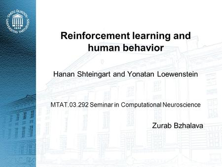 Reinforcement learning and human behavior Hanan Shteingart and Yonatan Loewenstein MTAT.03.292 Seminar in Computational Neuroscience Zurab Bzhalava.