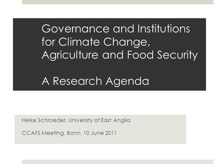 Governance and Institutions for Climate Change, Agriculture and Food Security A Research Agenda Heike Schroeder, University of East Anglia CCAFS Meeting,