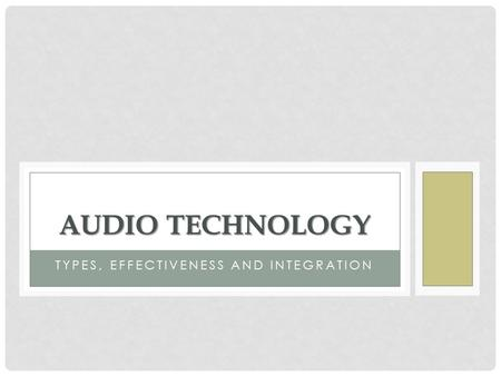 TYPES, EFFECTIVENESS AND INTEGRATION AUDIO TECHNOLOGY.