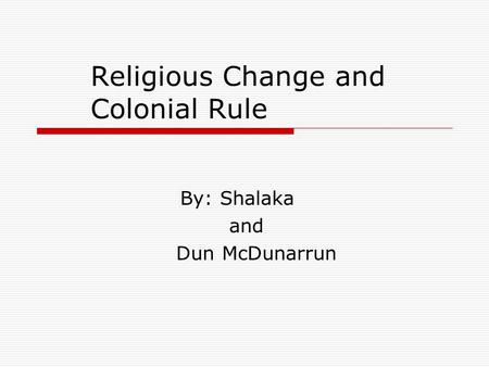 Religious Change and Colonial Rule By: Shalaka and Dun McDunarrun.