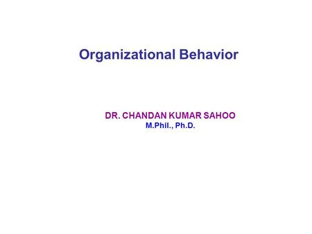 Organizational Behavior DR. CHANDAN KUMAR SAHOO M.Phil., Ph.D.