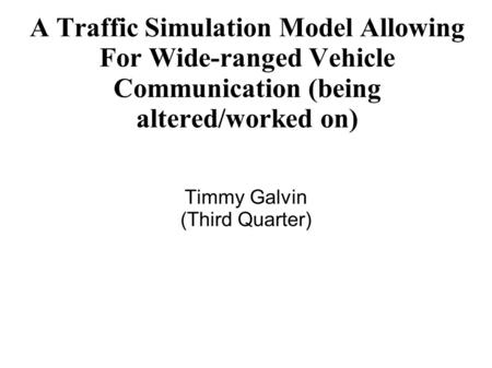 A Traffic Simulation Model Allowing For Wide-ranged Vehicle Communication (being altered/worked on) Timmy Galvin (Third Quarter)