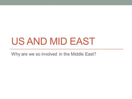 US AND MID EAST Why are we so involved in the Middle East?