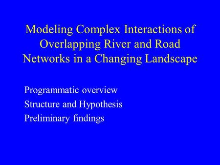 Modeling Complex Interactions of Overlapping River and Road Networks in a Changing Landscape Programmatic overview Structure and Hypothesis Preliminary.