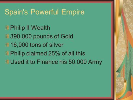 Spain's Powerful Empire Philip II Wealth 390,000 pounds of Gold 16,000 tons of silver Philip claimed 25% of all this Used it to Finance his 50,000 Army.