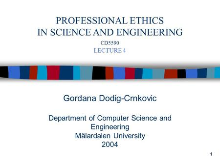 1 Gordana Dodig-Crnkovic Department of Computer Science and Engineering Mälardalen University 2004 PROFESSIONAL ETHICS IN SCIENCE AND ENGINEERING CD5590.