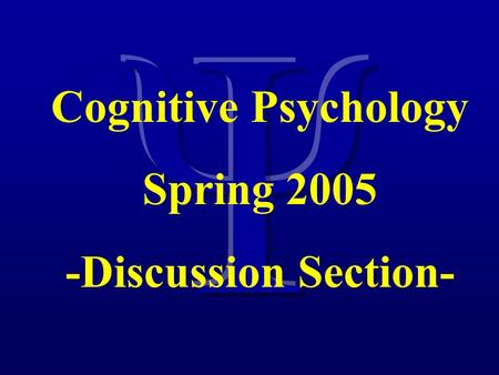 Cognitive Psychology Spring 2005 -Discussion Section-