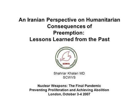 An Iranian Perspective on Humanitarian Consequences of Preemption: Lessons Learned from the Past Shahriar Khateri MD SCWVS Nuclear Weapons: The Final.
