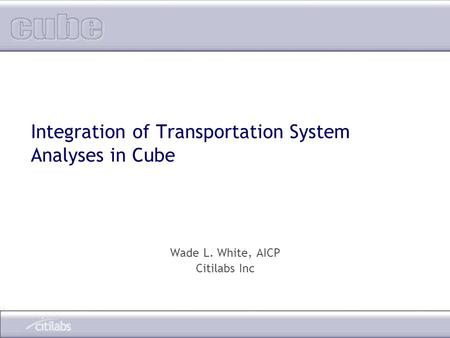 Integration of Transportation System Analyses in Cube Wade L. White, AICP Citilabs Inc.