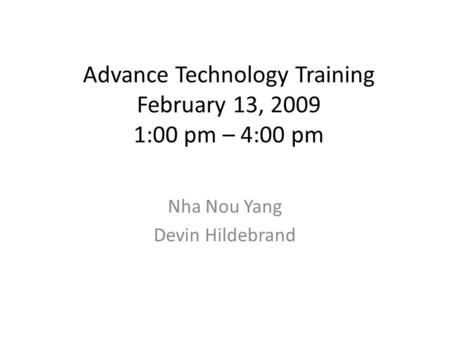 Advance Technology Training February 13, 2009 1:00 pm – 4:00 pm Nha Nou Yang Devin Hildebrand.