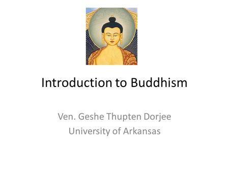 Introduction to Buddhism Ven. Geshe Thupten Dorjee University of Arkansas.