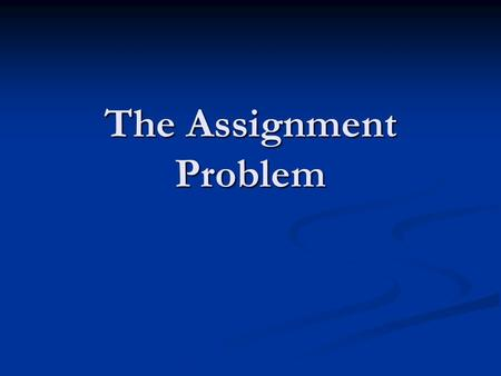 The Assignment Problem. In many business situations, management needs to assign - personnel to jobs, - jobs to machines, - machines to job locations,