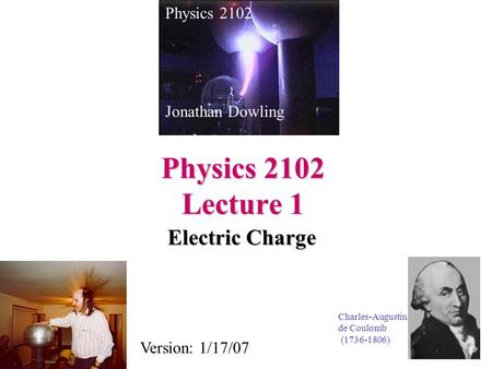Physics 2102 Lecture 1 Electric Charge Physics 2102 Jonathan Dowling Charles-Augustin de Coulomb (1736-1806) Version: 1/17/07.