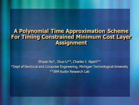 A Polynomial Time Approximation Scheme For Timing Constrained Minimum Cost Layer Assignment Shiyan Hu*, Zhuo Li**, Charles J. Alpert** *Dept of Electrical.