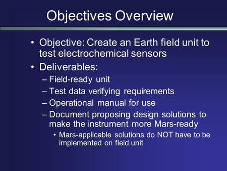 Objectives Overview Objective: Create an Earth field unit to test electrochemical sensors Deliverables: –Field-ready unit –Test data verifying requirements.