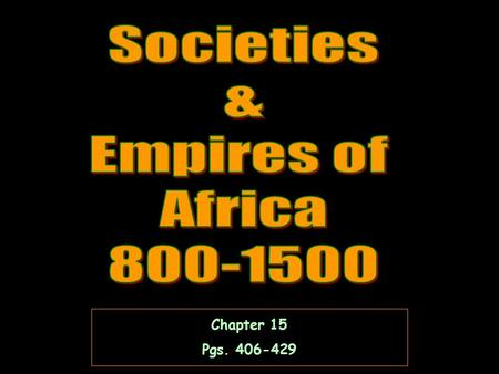 Societies & Empires of Africa 800-1500 Chapter 15 Pgs. 406-429.