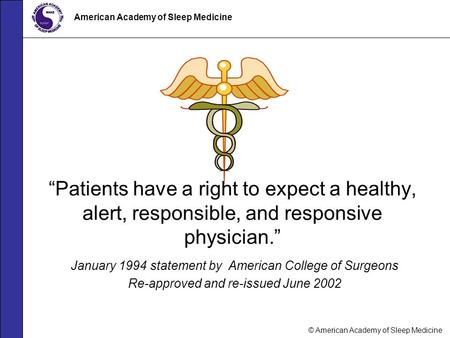 "© American Academy of Sleep Medicine American Academy of Sleep Medicine ""Patients have a right to expect a healthy, alert, responsible, and responsive."