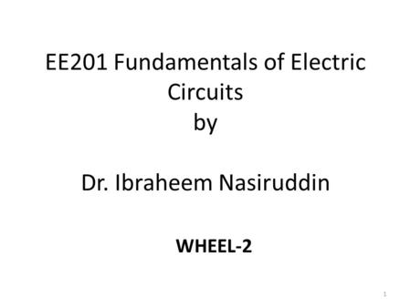 EE201 Fundamentals of Electric Circuits by Dr. Ibraheem Nasiruddin 1 WHEEL-2.