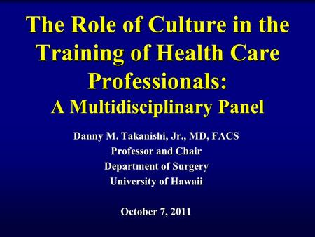 The Role of Culture in the Training of Health Care Professionals: A Multidisciplinary Panel Danny M. Takanishi, Jr., MD, FACS Professor and Chair Department.