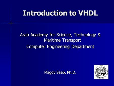 Introduction to VHDL Arab Academy for Science, Technology & Maritime Transport Computer Engineering Department Magdy Saeb, Ph.D.