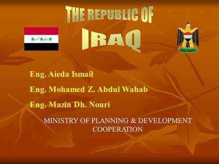 Eng. Aieda Ismail Eng. Mohamed Z. Abdul Wahab Eng. Mazin Dh. Nouri MINISTRY OF PLANNING & DEVELOPMENT COOPERATION.
