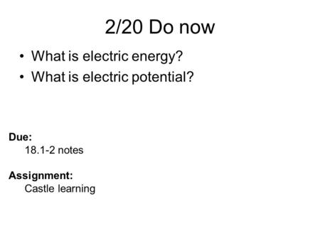 2/20 Do now What is electric energy? What is electric potential? Due: 18.1-2 notes Assignment: Castle learning.