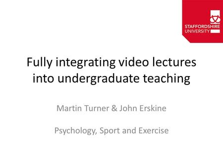 Fully integrating video lectures into undergraduate teaching Martin Turner & John Erskine Psychology, Sport and Exercise.