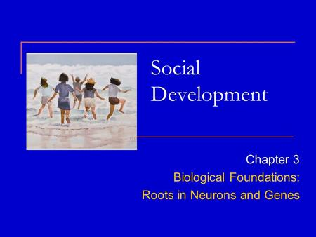 Social Development Chapter 3 Biological Foundations: Roots in Neurons and Genes.