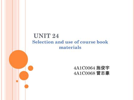 UNIT 24 Selection and use of course book materials 4A1C0064 施俊宇 4A1C0068 曾志豪.