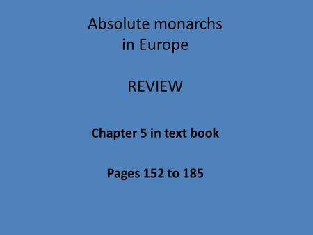 Absolute monarchs in Europe REVIEW Chapter 5 in text book Pages 152 to 185.