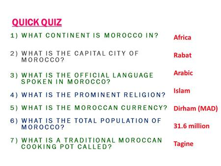 QUICK QUIZ 1) WHAT CONTINENT IS MOROCCO IN? 2) WHAT IS THE CAPITAL CITY OF MOROCCO? 3) WHAT IS THE OFFICIAL LANGUAGE SPOKEN IN MOROCCO? 4) WHAT IS THE.