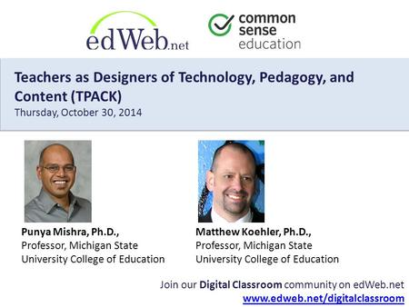 Matthew Koehler, Ph.D., Professor, Michigan State University College of Education Join our Digital Classroom community on edWeb.net www.edweb.net/digitalclassroom.