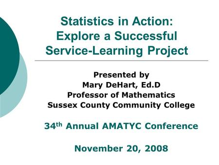 Statistics in Action: Explore a Successful Service-Learning Project Presented by Mary DeHart, Ed.D Professor of Mathematics Sussex County Community College.