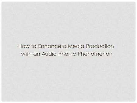 How to Enhance a Media Production with an Audio Phonic Phenomenon.
