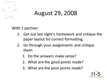 August 29, 2008 With 1 partner: 1.Get out last night's homework and critique the paper layout for correct formatting. 2.Go through your assignments and.