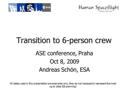 Transition to 6-person crew ASE conference, Praha Oct 8, 2009 Andreas Schön, ESA All dates used in this presentation are examples only, they do not necessarily.